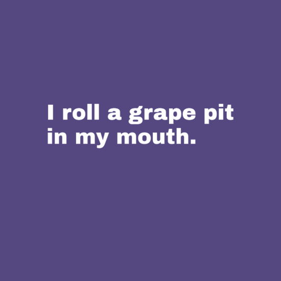 I roll a grape pit in my mouth.