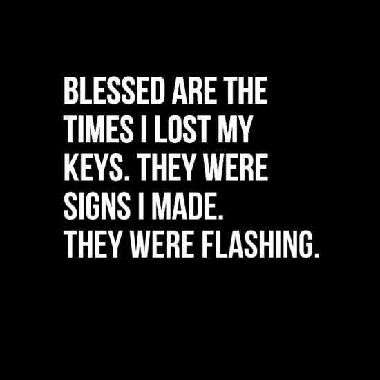 Blessed are the times I lost me keys. They were signs I made. They were flashing.