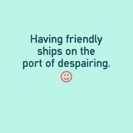 Having friendly ships on the port of despairing.